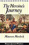 The Heroine's Journey: Woman's Quest for Wholeness - Maureen Murdock