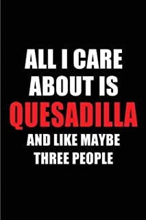 All I Care About is Quesadilla and Like Maybe Three People: Blank Lined 6x9 Quesadilla Passion and Hobby Journal/Notebooks...