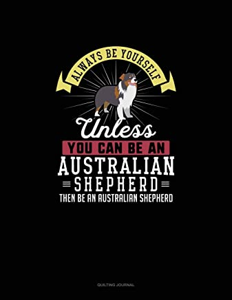 Always Be Yourself Unless You Can Be An Australian Shepherd Then Be An Australian Shepherd: Quilting Journal