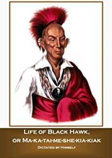 Life of Black Hawk, or Ma-ka-tai-me-she-kia-kiak Dictated by Himself