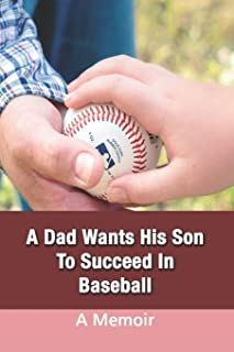 A Dad Wants His Son To Succeed In Baseball: A Memoir: True Short Story About Family