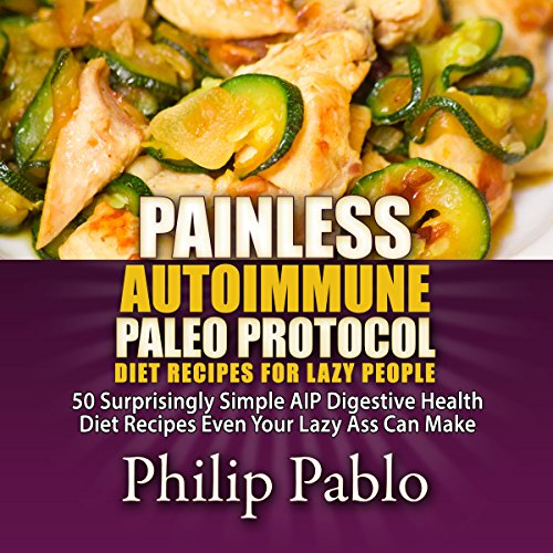Painless Autoimmune Paleo Protocol Diet Recipes for Lazy People: 50 Surprisingly Simple AIP Digestive Health Diet Recipes Even Your Lazy Ass Can Make audiobook cover art