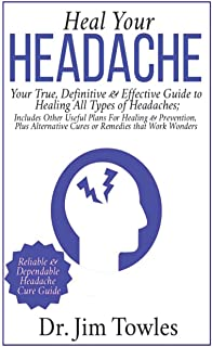 Heal Your Headache: Your True, Definitive & Effective Guide to Healing All Type of Headaches; Includes Other Useful Plans for Healing & Prevention, Plus Alternative Cures or Remedies that Work Wonders