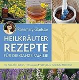 Heilkräuter Rezepte für die ganze Familie: 175 Tees, Öle, Salben, Tinkturen und viele weitere natürliche Heilmittel
