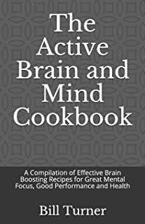 The Active Brain and Mind Cookbook: A Compilation of Effective Brain Boosting Recipes for Great Mental Focus, Good Perform...