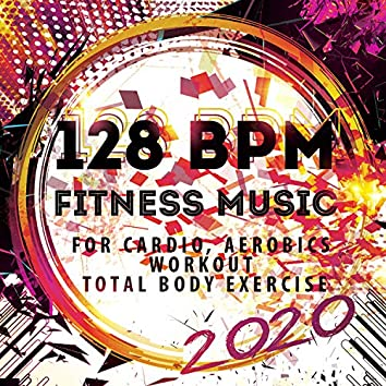 128 BPM Fitness Music 2020: For Cardio, Aerobics, Workout, Total Body Exercise