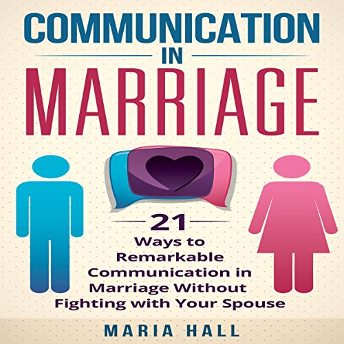 Communication in Marriage: 21 Ways to Remarkable Communication in Marriage Without Fighting with Your Spouse audiobook cover art