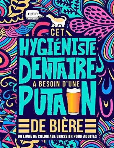 Cet hygiéniste dentaire a besoin d'une putain de bière : Un livre de coloriage grossier pour adultes: Un livre anti-stress vulgaire pour hygiénistes dentaires avec des gros mots