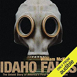 Idaho Falls     The Untold Story of America's First Nuclear Accident              By:                                                                                                                                 William McKeown                               Narrated by:                                                                                                                                 Bob Dunsworth                      Length: 7 hrs and 4 mins     118 ratings     Overall 4.2