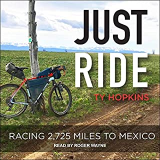 Just Ride     Racing 2,725 Miles to Mexico              Written by:                                                                                                                                 Ty Hopkins                               Narrated by:                                                                                                                                 Roger Wayne                      Length: 7 hrs     Not rated yet     Overall 0.0