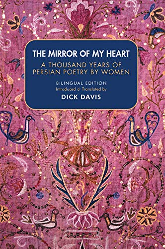 Compare Textbook Prices for The Mirror of My Heart Bilingual Edition: A Thousand Years of Persian Poetry by Women Bilingual ed. Edition ISBN 9781949445169 by Rabe`eh Balkhi,Mahsati,Jahan Malek Khatun,Makhfi,Mastureh Kurdi,Tahereh,Alam Taj,Parvin Etesami,Simin Behbahani,Forugh Farrokhzad,Fatemeh Shams,Dick Davis,Dick Davis