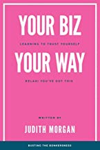 Your Biz Your Way: Learning to Trust Yourself: Relax! You've Got This (Volume 1)