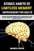 ATOMIC HABITS OF LIMITLESS MEMORY IMPROVEMENT FOR ADULTS: An easy and proven guide on how to learn faster ,recall articles,names etc.and grab more details in less time (Mental Book 1)