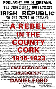 A Rebel in the County Cork, 1915-1923: Case Study of an Insurgency (Long Essay, submitted in partial fulfillment of the M.A. degree at King's College London) by [Daniel Ford]