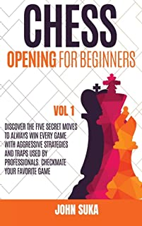 Chess Opening for Beginners: Discover the Five Secret Moves to always win Every game with Aggressive Strategies and Traps ...