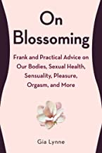 On Blossoming: Frank and Practical Advice on Our Bodies, Sexual Health, Sensuality, Pleasure, Orgasm, and More