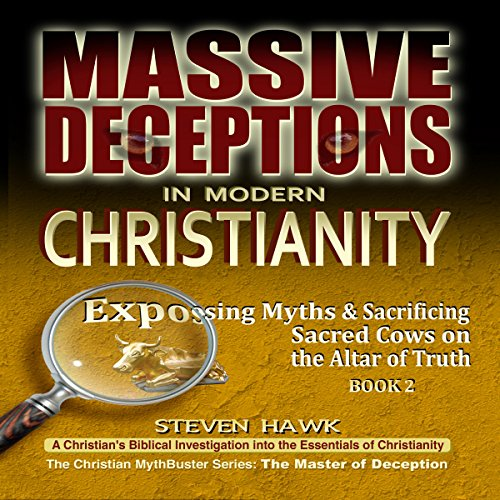 Massive Deceptions in Modern Christianity: Exposing Myths & Sacrificing Sacred Cows on the Altar of Truth     The Christian MythBuster Series, Volume 2              By:                                                                                                                                 Steven Hawk                               Narrated by:                                                                                                                                 Jim Donaldson                      Length: 14 hrs and 50 mins     Not rated yet     Overall 0.0