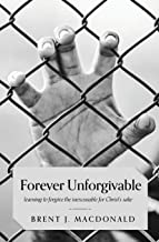 Forever Unforgivable: Learning to Forgive the Inexcusable for Christ's Sake