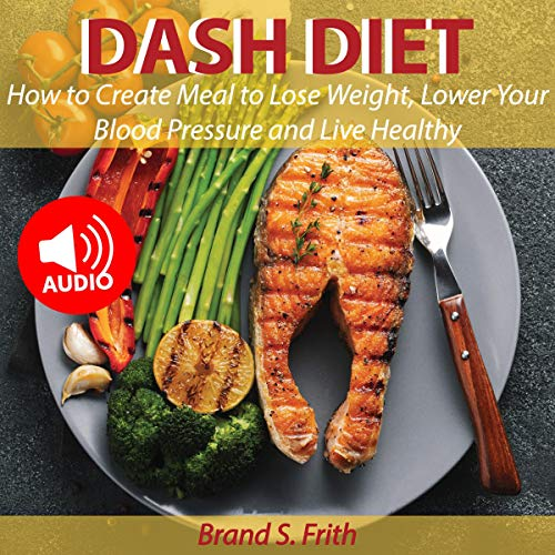 Dash Diet: How to Create Meal to Lose Weight, Lower Your Blood Pressure, and Live Healthy cover art