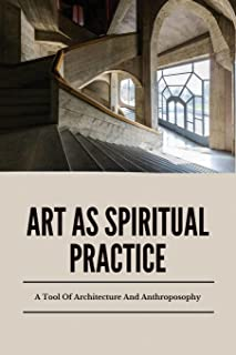 Art As Spiritual Practice: A Tool Of Architecture And Anthroposophy: Design Paradigm In Architecture