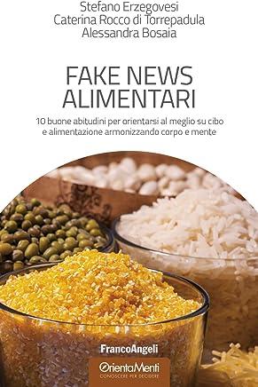 Fake news alimentari: 10 buone abitudini per orientarsi al meglio su cibo e alimentazione armonizzando corpo e mente