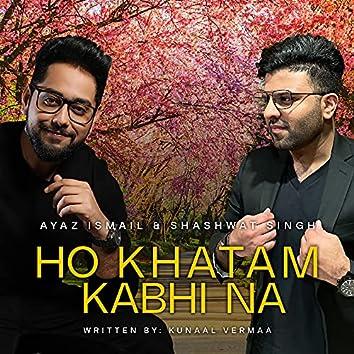 Ho Khatam Kabhi Na
