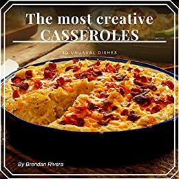 The most creative CASSEROLES: 30 unusual dishes by [Brendan Rivera]