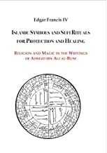 Islamic Symbols and Sufi Rituals for Protection and Healing: Religion and Magic in the Writings of Ahmad ibn Ali al-Buni
