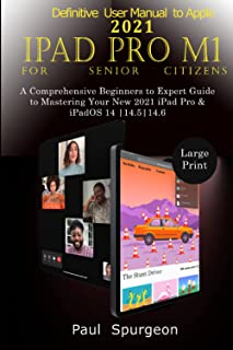 Definitive User Manual to Apple 2021 IPad Pro M1 For Senior Citizens: A Comprehensive Beginners to Expert Guide to masteri...