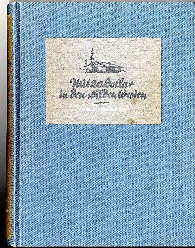 Mit zwanzig (20) Dollar in den wilden Westen. Schicksale aus Urwald, Steppe, Busch und Stadt. Mit 24 Tafeln (Landschaftsfotos). Zwei Karten.