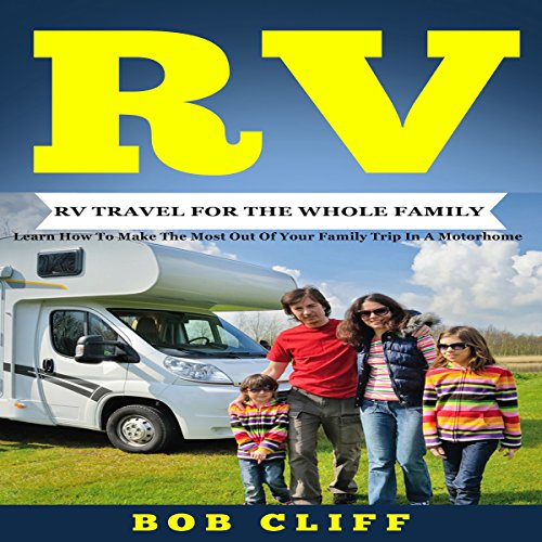 Rv: Rv Travel for the Whole Family: Learn How to Make the Most out of Your Family Trip in a Motorhome audiobook cover art