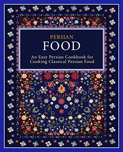 Persian Food: An Easy Persian Cookbook for Cooking Classical Persian Food (2nd Edition)