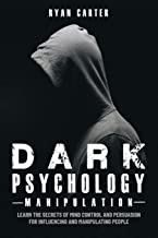 Dark Psychology Manipulation: Learn the secrets of Mind Control and Persuasion for Influencing and Manipulate people with Hypnosis, NLP and other Human Behavior Manipulation Techniques