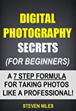 Digital Photography Secrets (For Beginners) - A 7 Step Formula For Taking Photos Like A Professional!