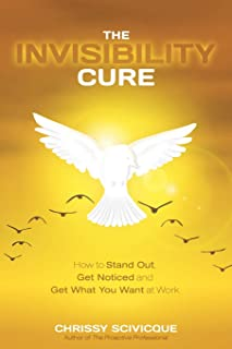 The Invisibility Cure: How to Stand Out, Get Noticed and Get What You Want at Work