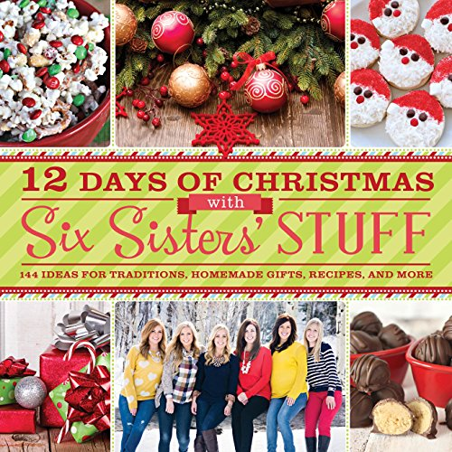12 Days of Christmas With Six Sisters' Stuff: Recipes, Traditions, Homemade Gifts, and So Much More