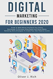 Digital Marketing for Beginners 2020: Guide To Make Money And Build Your Online Businesses To Success Using Digital Marketing Skills, Platforms And Tools. Strategies To Create Your Own Passive Income