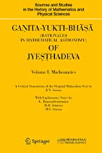 Ganita-Yukti-Bha?a (Rationales in Mathematical Astronomy) of Jye??hadeva: Volume I: Mathematics Volume II: Astronomy (Sources and Studies in the History of Mathematics and Physical Sciences)