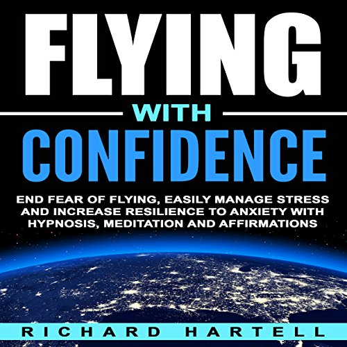 Flying with Confidence     End Fear of Flying, Easily Manage Stress and Increase Resilience to Anxiety with Hypnosis, Meditation and Affirmations              By:                                                                                                                                 Richard Hartell                               Narrated by:                                                                                                                                 InnerPeace Productions                      Length: 4 hrs and 27 mins     Not rated yet     Overall 0.0