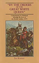 By The Orders Of The Great White Queen: An Anthology of Campaigning in Zululand, 1879: Campaigning in Zululand Through the Eyes of the British Soldier