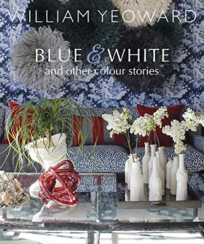 William Yeoward: Blue and White and Other Stories: A personal journey through colour
