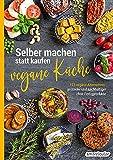 Selber machen statt kaufen - Vegane Küche: 123 vegane Alternativen - gesünder und nachhaltiger...