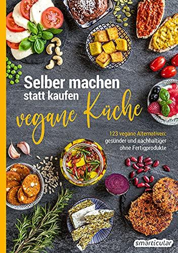 Selber machen statt kaufen – vegane Küche: 123 vegane Alternativen – gesünder und nachhaltiger ohne Fertigprodukte