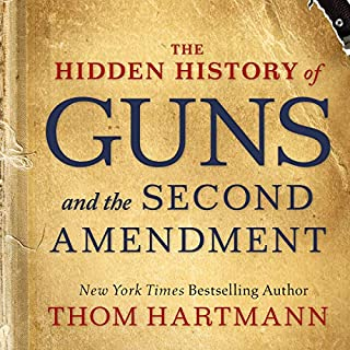 The Hidden History of Guns and the Second Amendment     The Thom Hartmann Hidden History Series              By:                                                                                                                                 Thom Hartmann                               Narrated by:                                                                                                                                 Scott Brick                      Length: 4 hrs and 4 mins     Not rated yet     Overall 0.0