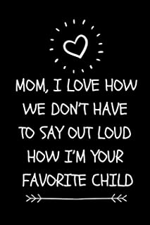 Mom, I Love How We Don't Have To Say Out Loud How I'm Your Favorite Child: Funny Novelty Journal For Mom (Cool Blank Lined Notebook For Mothers| Great Alternative To A Card)