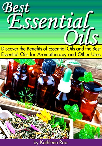 Best Essential Oils: Discover the Benefits of Essential Oils and the Best Essential Oils for Aromatherapy and Other Uses ~ ( Pure Essential Oils ) by [Kathleen Rao]