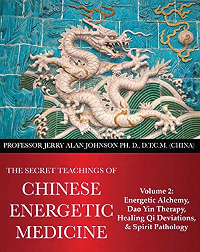 The Secret Teachings of Chinese Energetic Medicine Volume 2: Energetic Alchemy, Dao Yin Therapy, Healing Qi Deviations, and Spirit Pathology