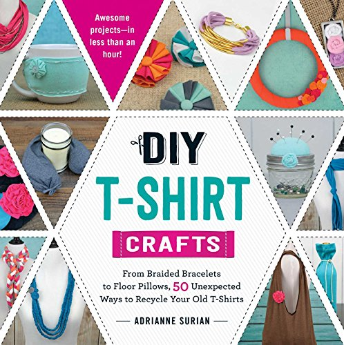 DIY T-Shirt Crafts: From Braided Bracelets to Floor Pillows, 50 Unexpected Ways to Recycle Your Old T-Shirts (English Edition)