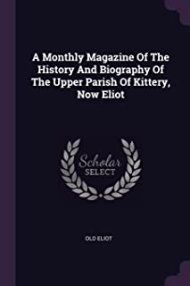 A Monthly Magazine of the History and Biography of the Upper Parish of Kittery, Now Eliot