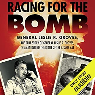 Racing for the Bomb     The True Story of General Leslie R. Groves, the Man Behind the Birth of the Atomic Age              By:                                                                                                                                 Robert S. Norris                               Narrated by:                                                                                                                                 Peter Johnson                      Length: 23 hrs and 1 min     66 ratings     Overall 4.3